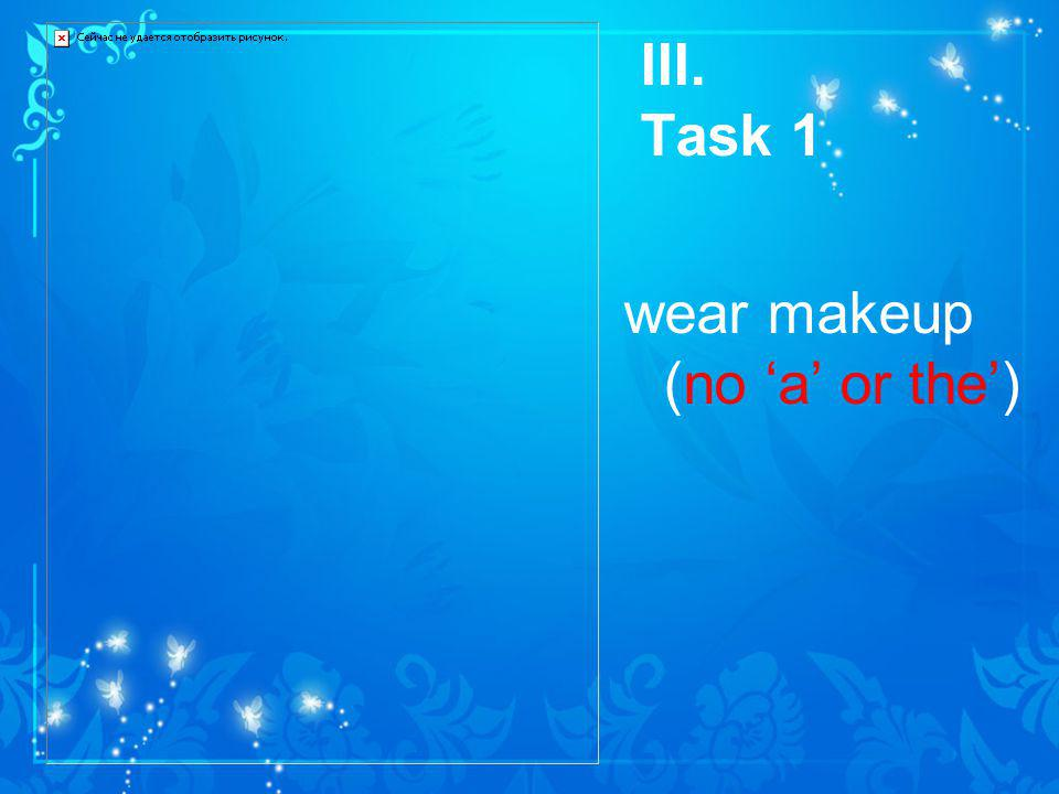 III. Task 1 wear makeup (no a or the)