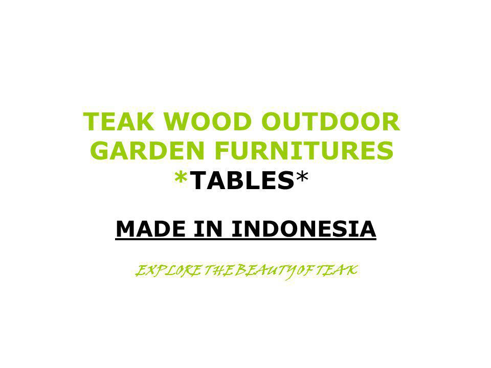 TEAK WOOD OUTDOOR GARDEN FURNITURES *TABLES* MADE IN INDONESIA EXPLORE THE BEAUTY OF TEAK