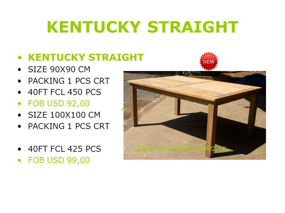 KENTUCKY STRAIGHT SIZE 90X90 CM PACKING 1 PCS CRT 40FT FCL 450 PCS FOB USD 92,00 SIZE 100X100 CM PACKING 1 PCS CRT 40FT FCL 425 PCS FOB USD 99,00,,, EXPLORE THE BEAUTY OF TEAK,,