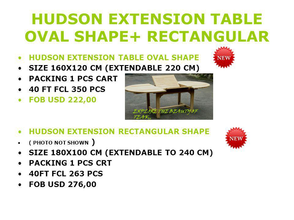 HUDSON EXTENSION TABLE OVAL SHAPE+ RECTANGULAR HUDSON EXTENSION TABLE OVAL SHAPE SIZE 160X120 CM (EXTENDABLE 220 CM) PACKING 1 PCS CART 40 FT FCL 350 PCS FOB USD 222,00 HUDSON EXTENSION RECTANGULAR SHAPE ( PHOTO NOT SHOWN ) SIZE 180X100 CM (EXTENDABLE TO 240 CM) PACKING 1 PCS CRT 40FT FCL 263 PCS FOB USD 276,00 EXPLORE THE BEAUTY OF TEAK,,