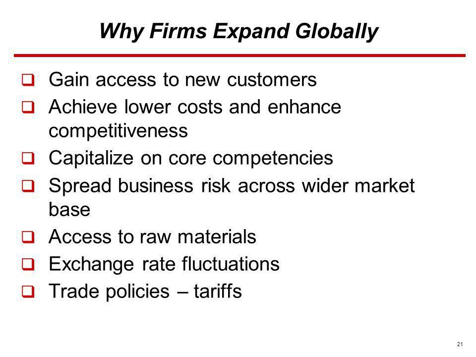 21 Why Firms Expand Globally Gain access to new customers Achieve lower costs and enhance competitiveness Capitalize on core competencies Spread busin