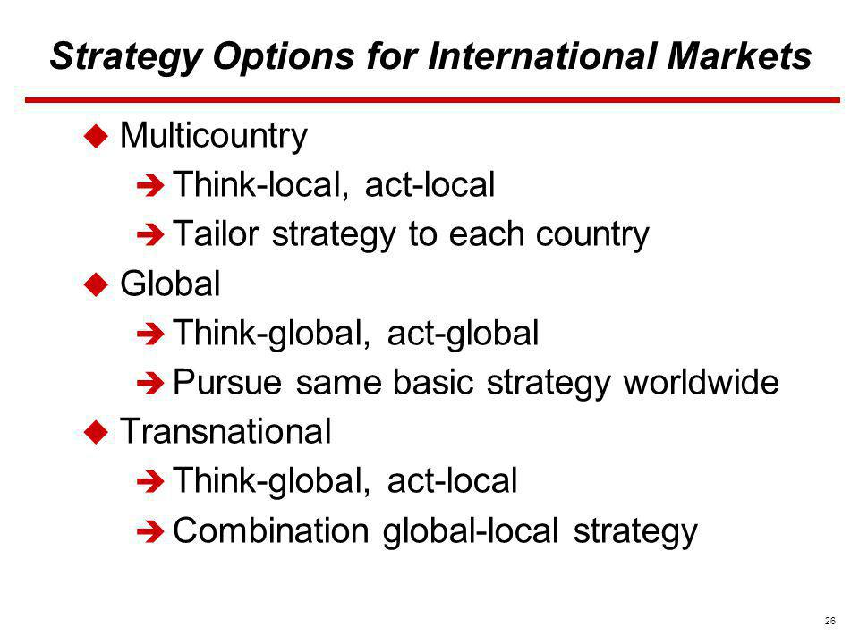 26 Strategy Options for International Markets Multicountry Think-local, act-local Tailor strategy to each country Global Think-global, act-global Purs