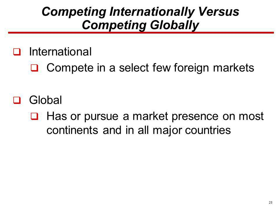 28 Competing Internationally Versus Competing Globally International Compete in a select few foreign markets Global Has or pursue a market presence on