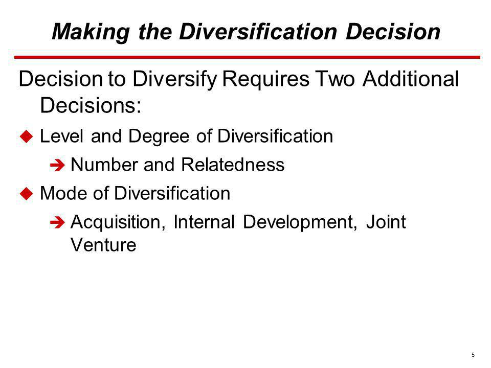 5 Making the Diversification Decision Decision to Diversify Requires Two Additional Decisions: Level and Degree of Diversification Number and Relatedn