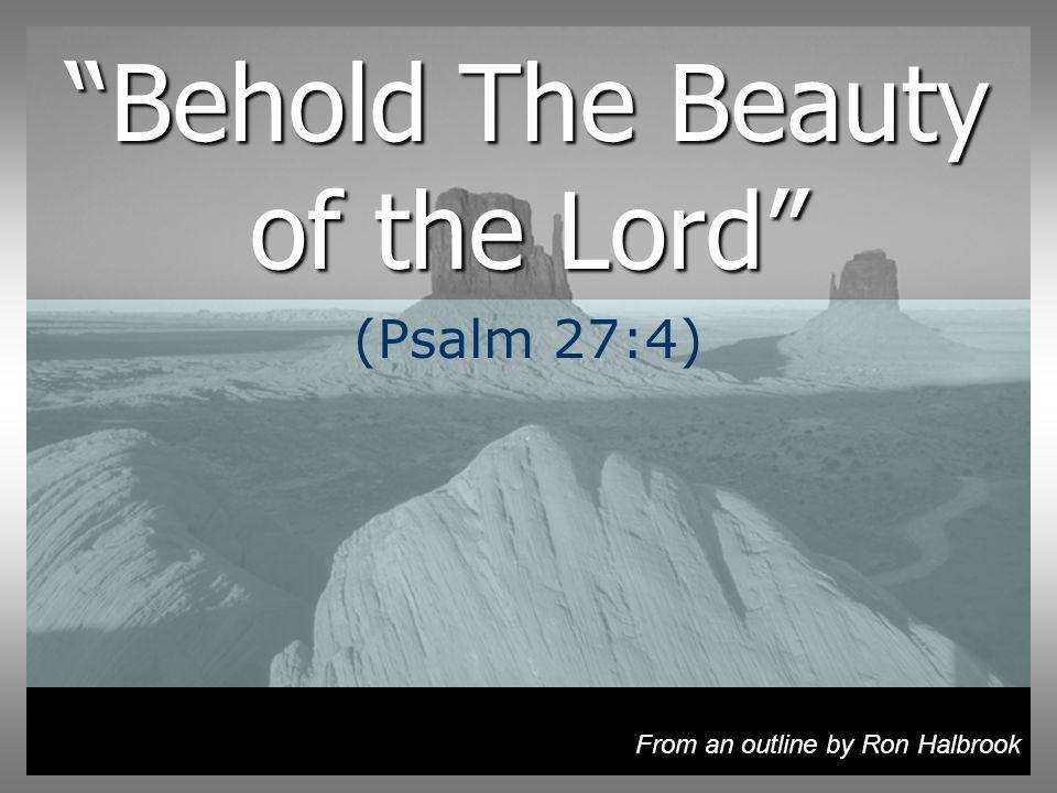 Behold The Beauty of the Lord (Psalm 27:4) From an outline by Ron Halbrook