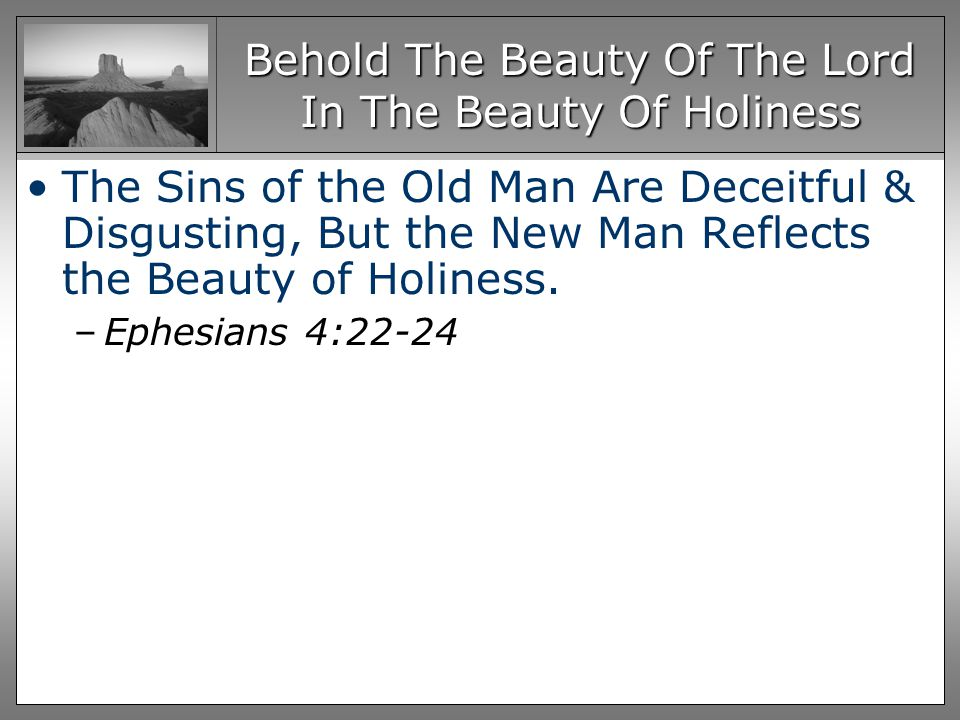 Behold The Beauty Of The Lord In The Beauty Of Holiness The Sins of the Old Man Are Deceitful & Disgusting, But the New Man Reflects the Beauty of Holiness.