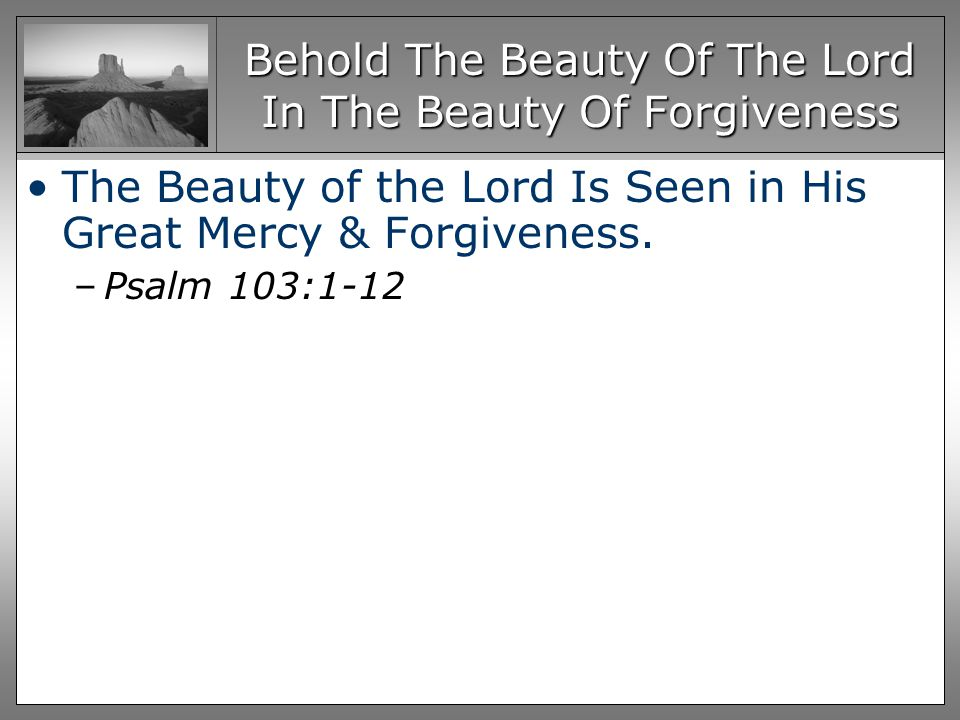 The Beauty of the Lord Is Seen in His Great Mercy & Forgiveness. –Psalm 103:1-12
