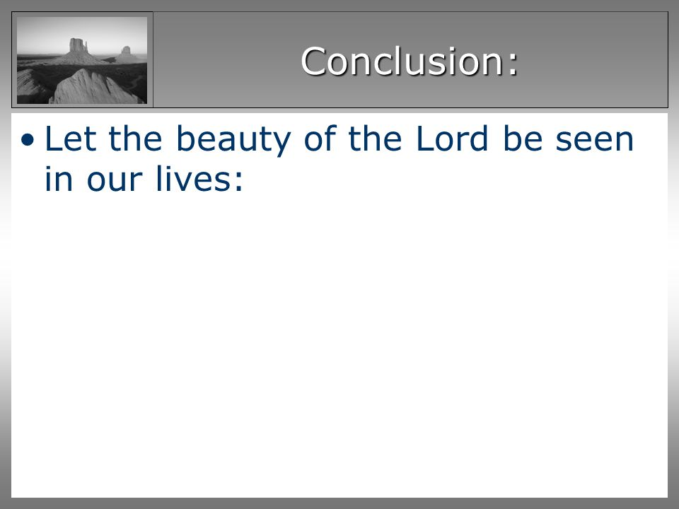 Conclusion: Let the beauty of the Lord be seen in our lives: