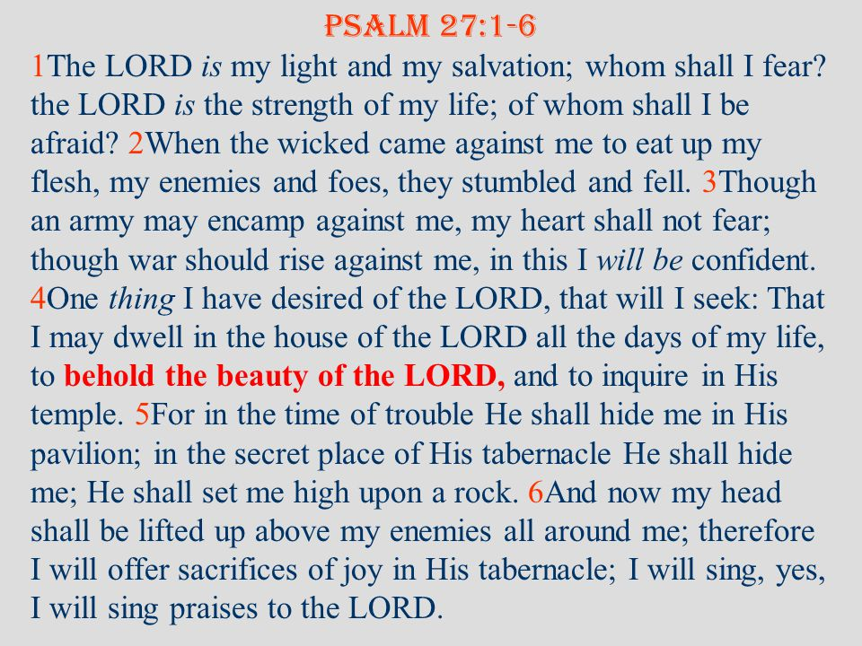 PSALM 27:1-6 1The LORD is my light and my salvation; whom shall I fear.