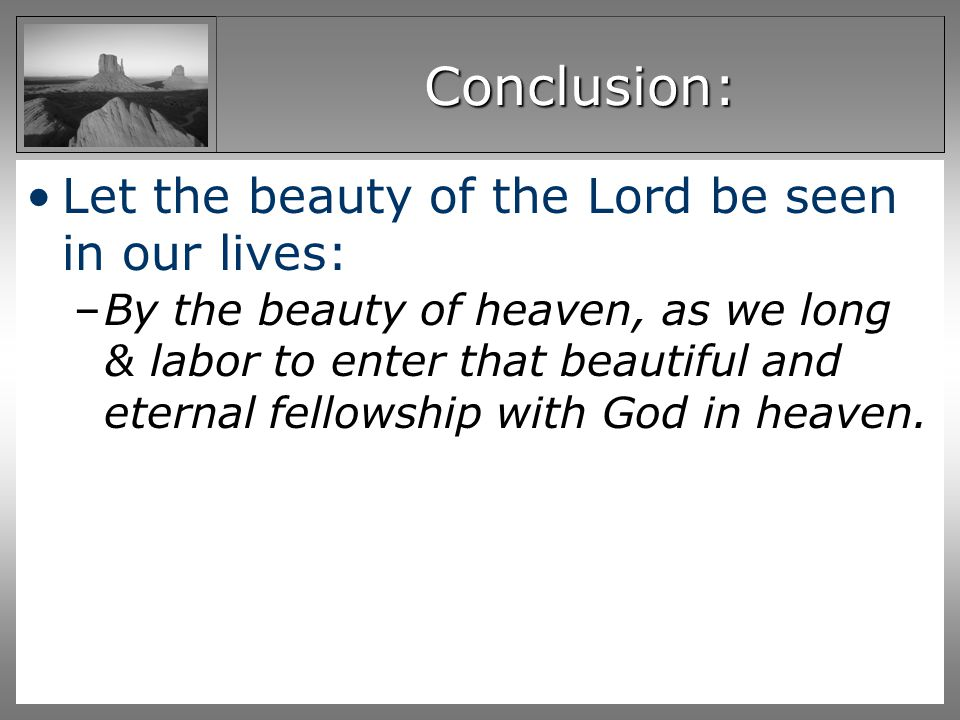 Conclusion: Let the beauty of the Lord be seen in our lives: –By the beauty of heaven, as we long & labor to enter that beautiful and eternal fellowship with God in heaven.