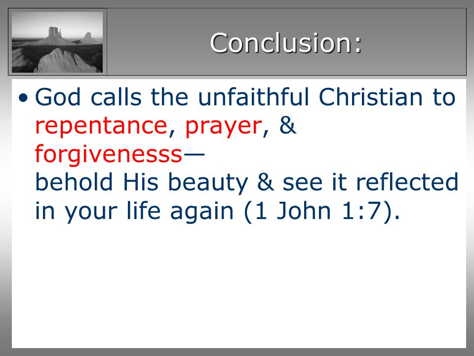 Conclusion: God calls the unfaithful Christian to repentance, prayer, & forgivenesss behold His beauty & see it reflected in your life again (1 John 1:7).