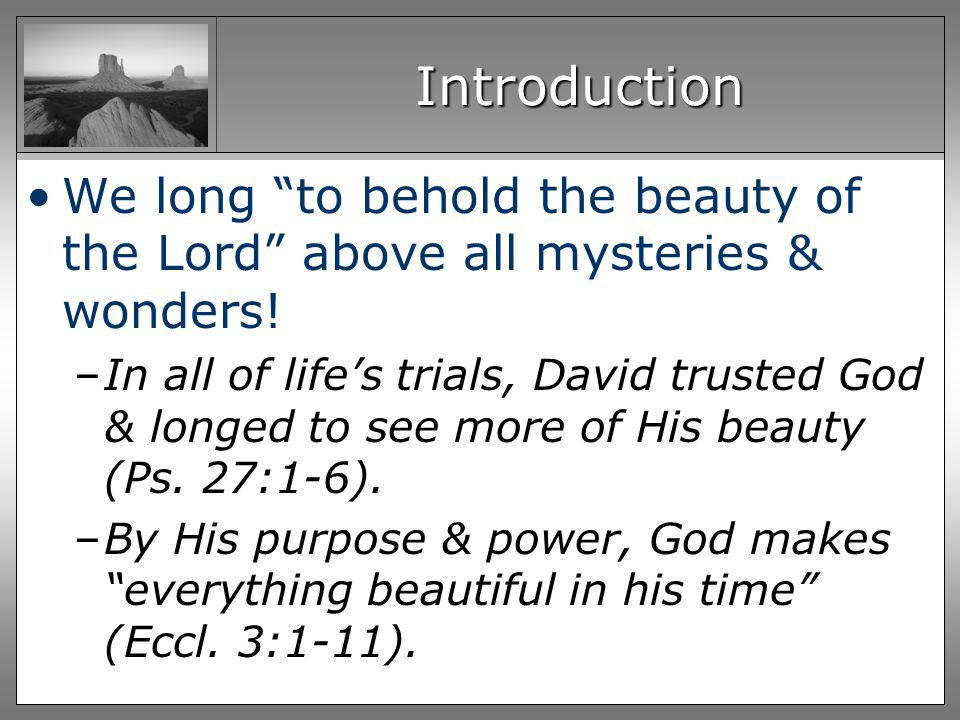 Introduction We long to behold the beauty of the Lord above all mysteries & wonders.