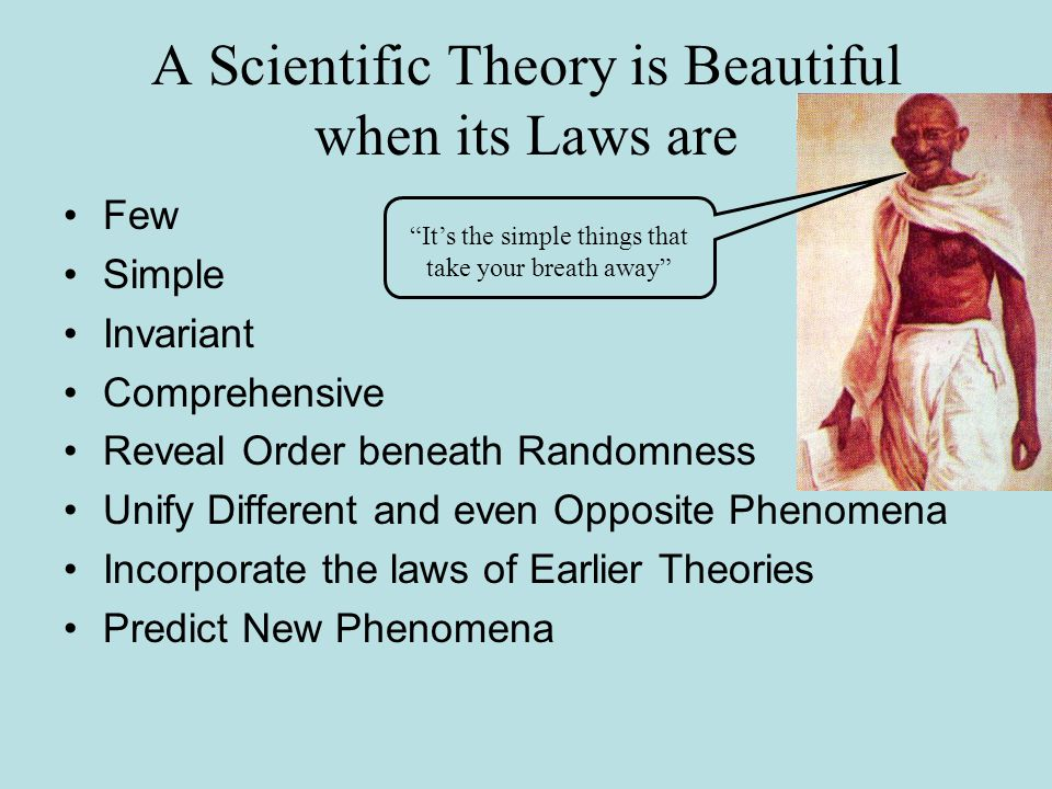 A Scientific Theory is Beautiful when its Laws are Few Simple Invariant Comprehensive Reveal Order beneath Randomness Unify Different and even Opposite Phenomena Incorporate the laws of Earlier Theories Predict New Phenomena Its the simple things that take your breath away