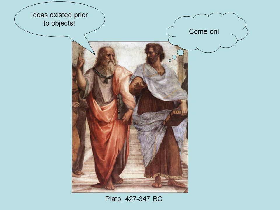 Plato, 427-347 BC Come on! Ideas existed prior to objects!