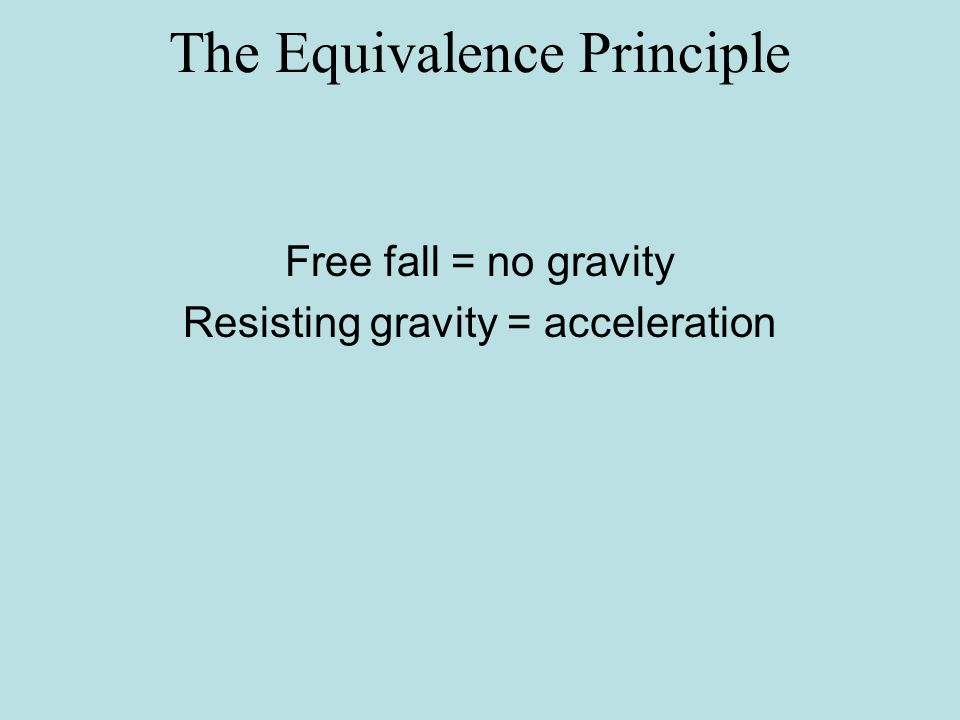 Free fall = no gravity Resisting gravity = acceleration The Equivalence Principle
