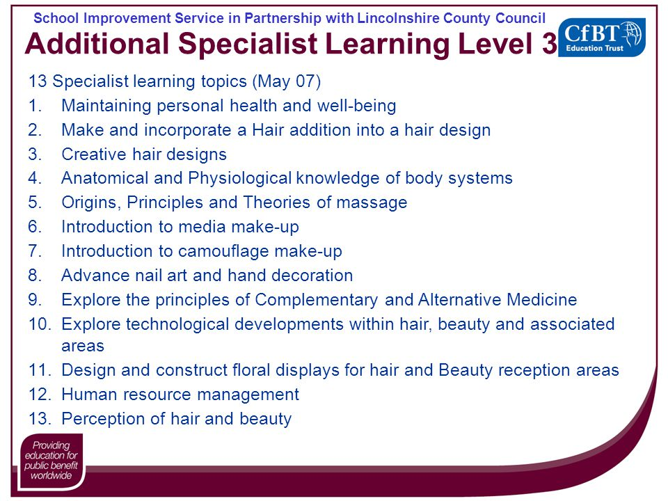 School Improvement Service in Partnership with Lincolnshire County Council Additional Specialist Learning Level 3 13 Specialist learning topics (May 07) 1.Maintaining personal health and well-being 2.Make and incorporate a Hair addition into a hair design 3.Creative hair designs 4.Anatomical and Physiological knowledge of body systems 5.Origins, Principles and Theories of massage 6.Introduction to media make-up 7.Introduction to camouflage make-up 8.Advance nail art and hand decoration 9.Explore the principles of Complementary and Alternative Medicine 10.Explore technological developments within hair, beauty and associated areas 11.Design and construct floral displays for hair and Beauty reception areas 12.Human resource management 13.Perception of hair and beauty