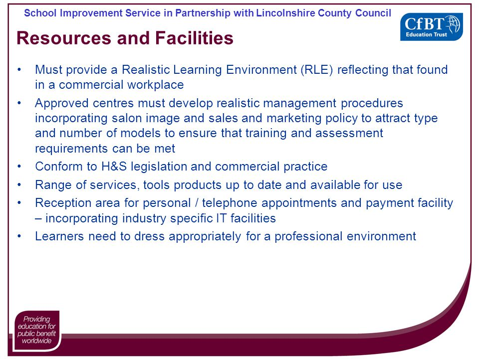 School Improvement Service in Partnership with Lincolnshire County Council Resources and Facilities Must provide a Realistic Learning Environment (RLE) reflecting that found in a commercial workplace Approved centres must develop realistic management procedures incorporating salon image and sales and marketing policy to attract type and number of models to ensure that training and assessment requirements can be met Conform to H&S legislation and commercial practice Range of services, tools products up to date and available for use Reception area for personal / telephone appointments and payment facility – incorporating industry specific IT facilities Learners need to dress appropriately for a professional environment