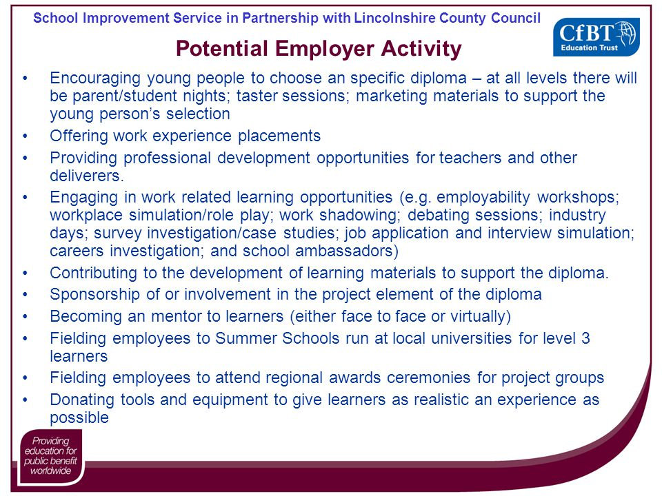 School Improvement Service in Partnership with Lincolnshire County Council Potential Employer Activity Encouraging young people to choose an specific diploma – at all levels there will be parent/student nights; taster sessions; marketing materials to support the young persons selection Offering work experience placements Providing professional development opportunities for teachers and other deliverers.