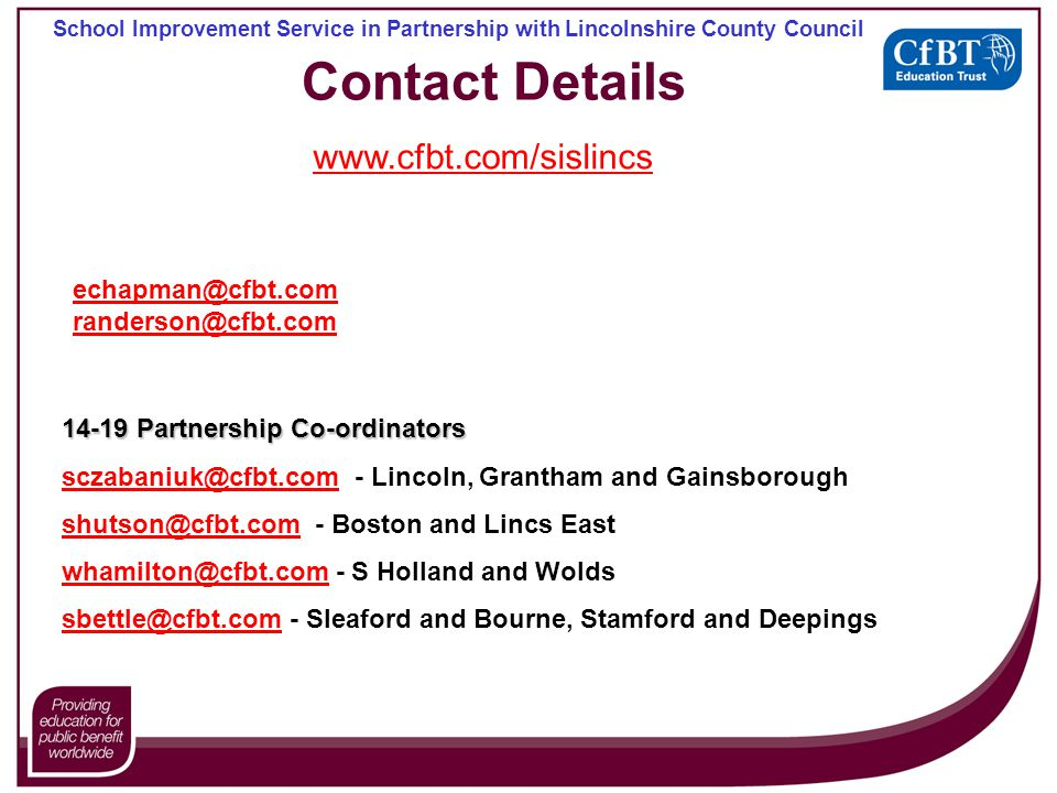 School Improvement Service in Partnership with Lincolnshire County Council Contact Details 14-19 Partnership Co-ordinators sczabaniuk@cfbt.comsczabaniuk@cfbt.com - Lincoln, Grantham and Gainsborough shutson@cfbt.comshutson@cfbt.com - Boston and Lincs East whamilton@cfbt.comwhamilton@cfbt.com - S Holland and Wolds sbettle@cfbt.comsbettle@cfbt.com - Sleaford and Bourne, Stamford and Deepings echapman@cfbt.com randerson@cfbt.com www.cfbt.com/sislincs