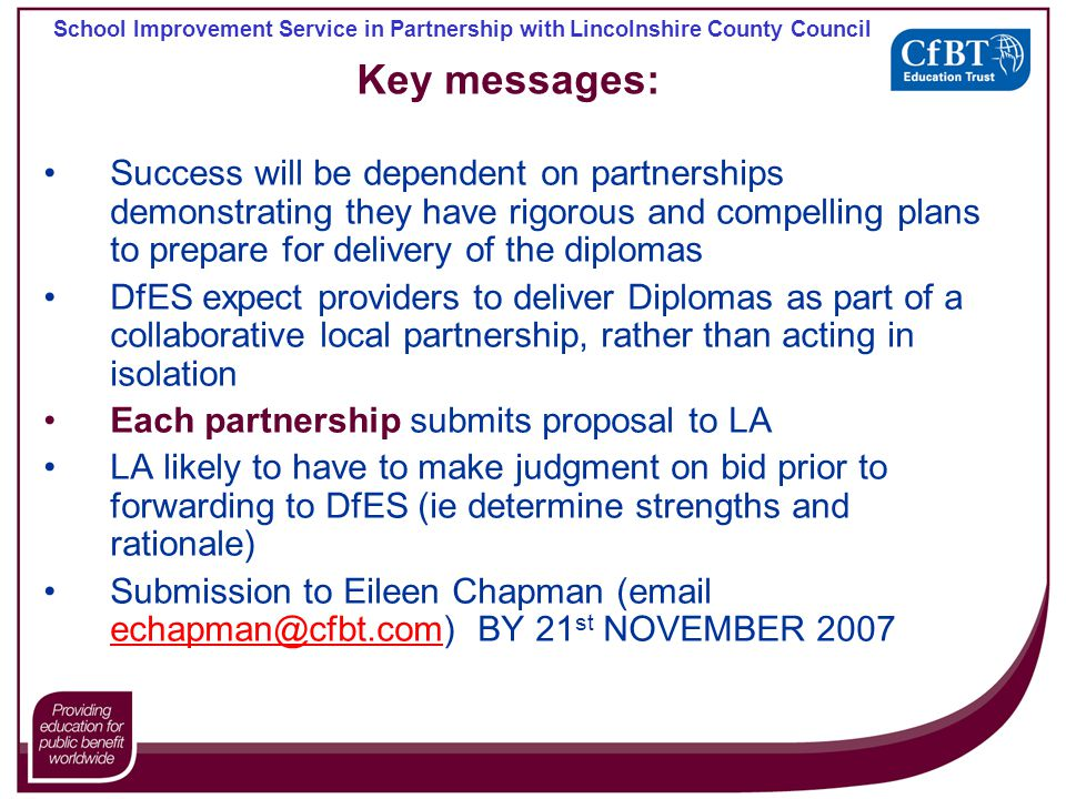 School Improvement Service in Partnership with Lincolnshire County Council Key messages: Success will be dependent on partnerships demonstrating they have rigorous and compelling plans to prepare for delivery of the diplomas DfES expect providers to deliver Diplomas as part of a collaborative local partnership, rather than acting in isolation Each partnership submits proposal to LA LA likely to have to make judgment on bid prior to forwarding to DfES (ie determine strengths and rationale) Submission to Eileen Chapman (email echapman@cfbt.com) BY 21 st NOVEMBER 2007 echapman@cfbt.com