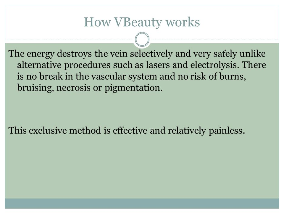 How VBeauty works The energy destroys the vein selectively and very safely unlike alternative procedures such as lasers and electrolysis. There is no