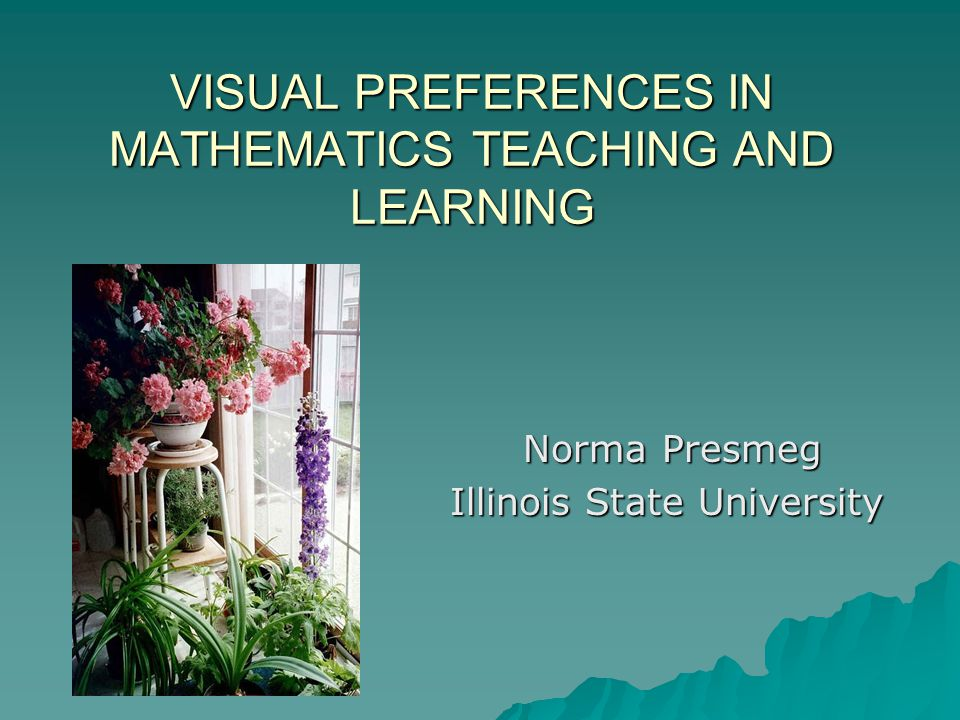 VISUAL PREFERENCES IN MATHEMATICS TEACHING AND LEARNING Norma Presmeg Illinois State University