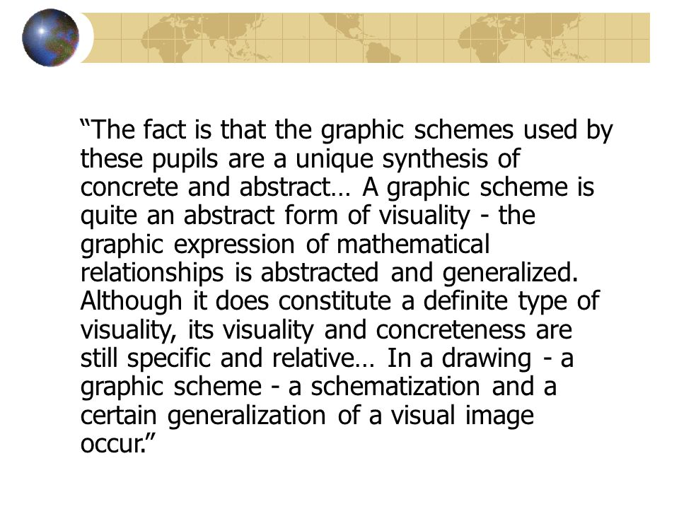 The fact is that the graphic schemes used by these pupils are a unique synthesis of concrete and abstract… A graphic scheme is quite an abstract form of visuality - the graphic expression of mathematical relationships is abstracted and generalized.