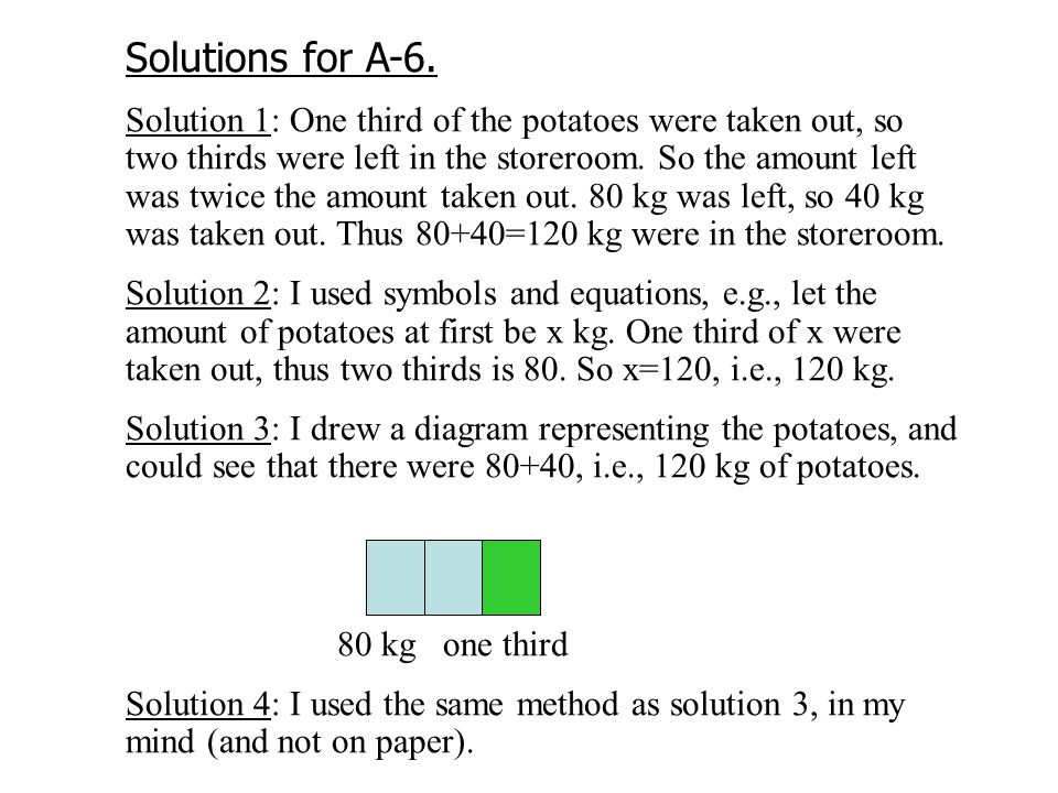Solutions for A-6. Solution 1: One third of the potatoes were taken out, so two thirds were left in the storeroom. So the amount left was twice the am