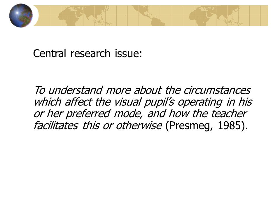 Central research issue: To understand more about the circumstances which affect the visual pupils operating in his or her preferred mode, and how the teacher facilitates this or otherwise (Presmeg, 1985).