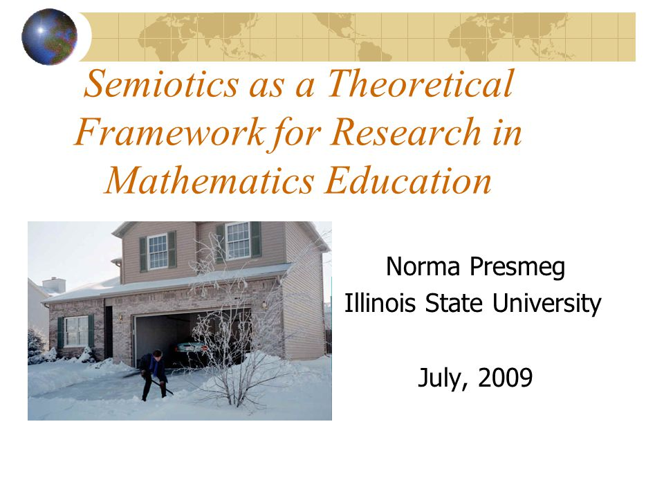 Semiotics as a Theoretical Framework for Research in Mathematics Education Norma Presmeg Illinois State University July, 2009