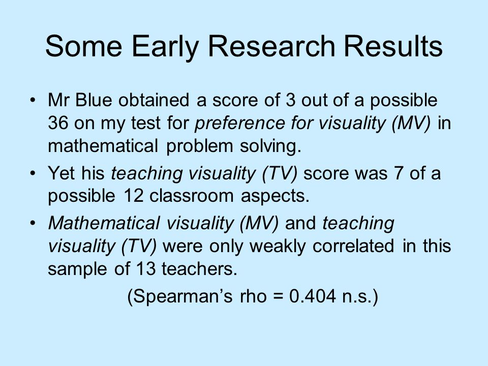Some Early Research Results Mr Blue obtained a score of 3 out of a possible 36 on my test for preference for visuality (MV) in mathematical problem solving.