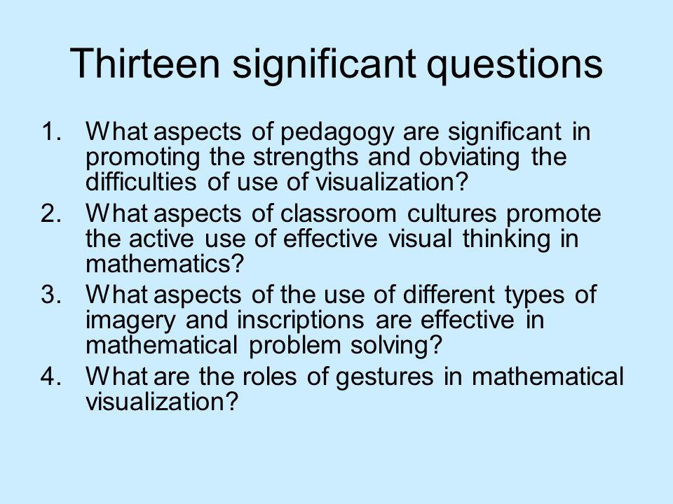 Thirteen significant questions 1.What aspects of pedagogy are significant in promoting the strengths and obviating the difficulties of use of visualization.