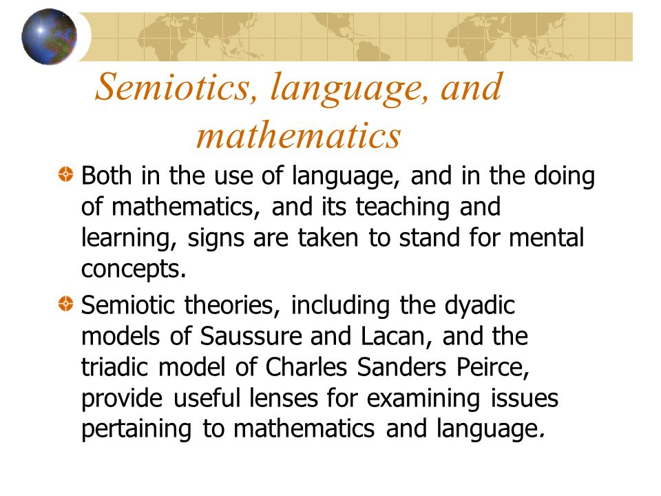Semiotics, language, and mathematics Both in the use of language, and in the doing of mathematics, and its teaching and learning, signs are taken to stand for mental concepts.