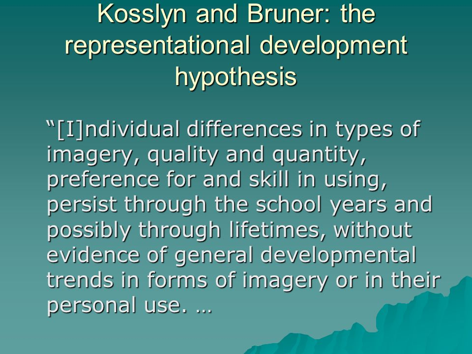 Kosslyn and Bruner: the representational development hypothesis [I]ndividual differences in types of imagery, quality and quantity, preference for and skill in using, persist through the school years and possibly through lifetimes, without evidence of general developmental trends in forms of imagery or in their personal use.