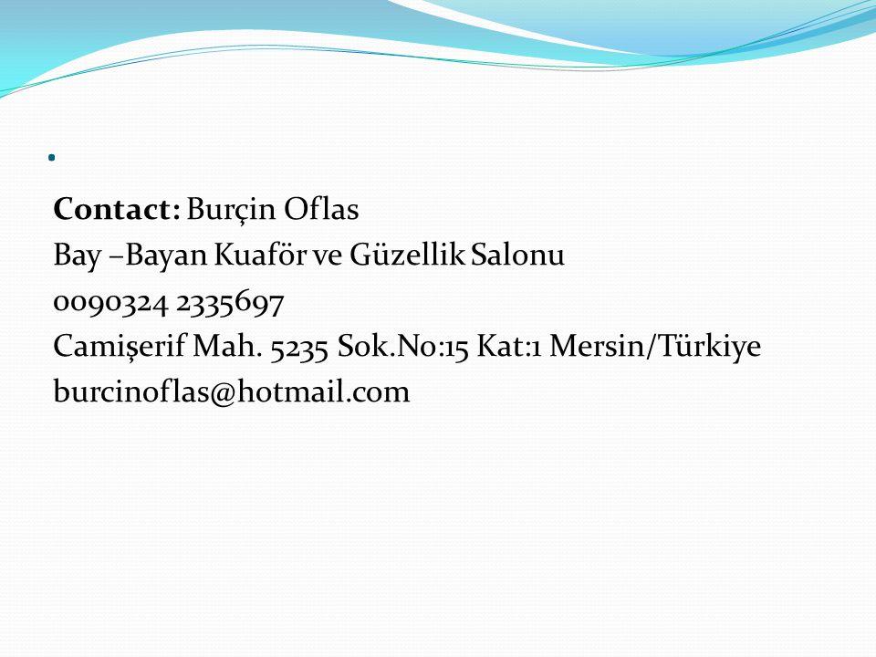 . Contact: Burçin Oflas Bay –Bayan Kuaför ve Güzellik Salonu 0090324 2335697 Camişerif Mah. 5235 Sok.No:15 Kat:1 Mersin/Türkiye burcinoflas@hotmail.co