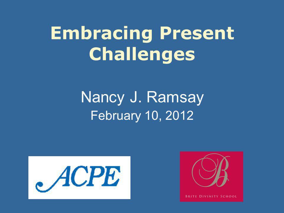 Embracing Present Challenges Nancy J. Ramsay February 10, 2012