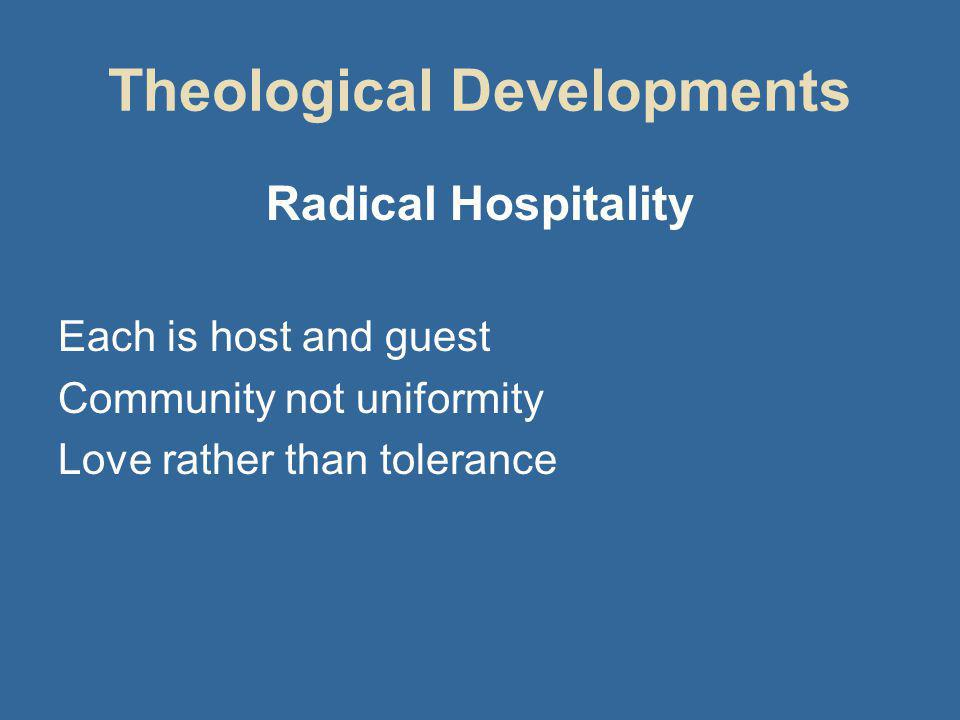 Theological Developments Radical Hospitality Each is host and guest Community not uniformity Love rather than tolerance