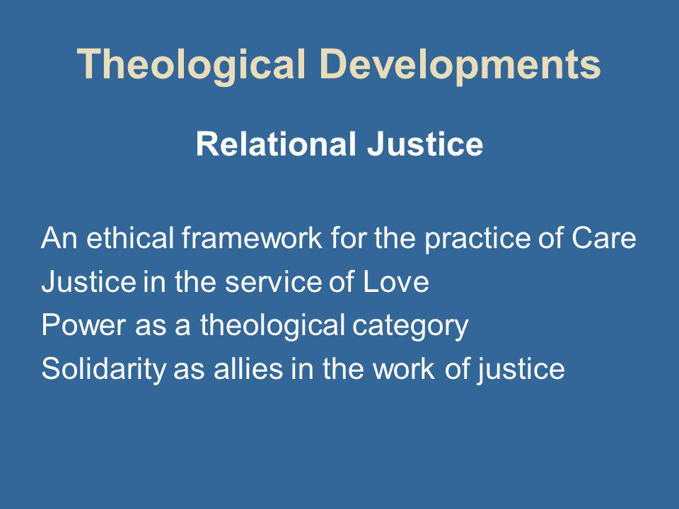 Theological Developments Relational Justice An ethical framework for the practice of Care Justice in the service of Love Power as a theological category Solidarity as allies in the work of justice