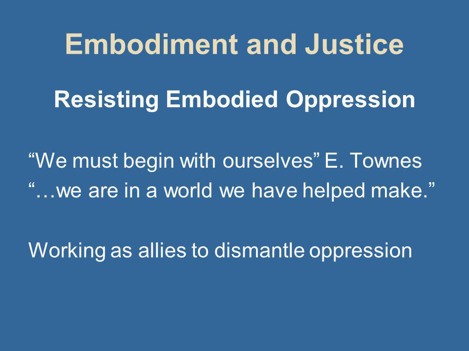 Embodiment and Justice Resisting Embodied Oppression We must begin with ourselves E.