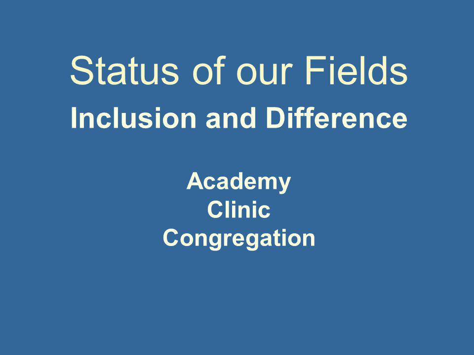 Inclusion and Difference Academy Clinic Congregation Status of our Fields