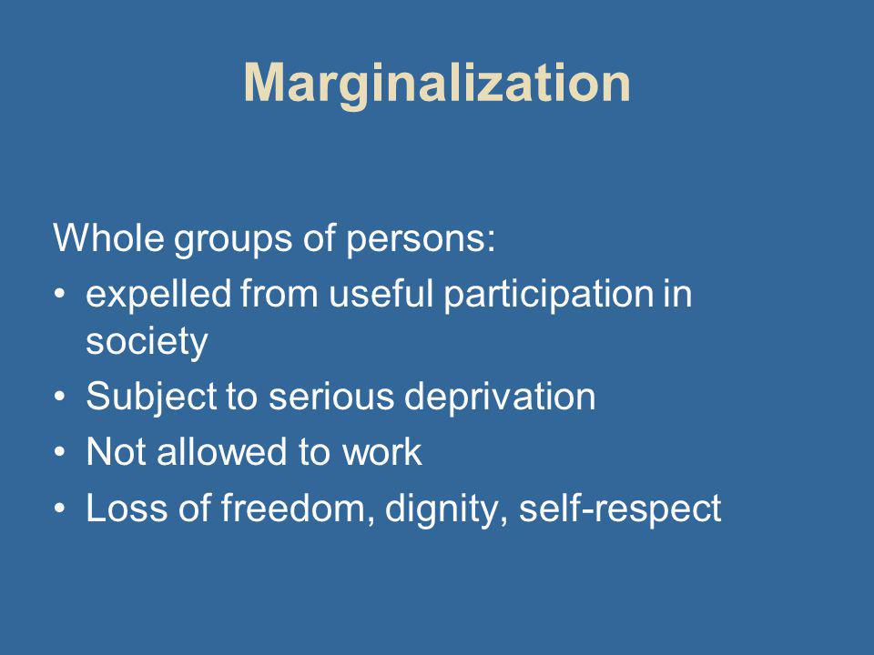 Marginalization Whole groups of persons: expelled from useful participation in society Subject to serious deprivation Not allowed to work Loss of freedom, dignity, self-respect