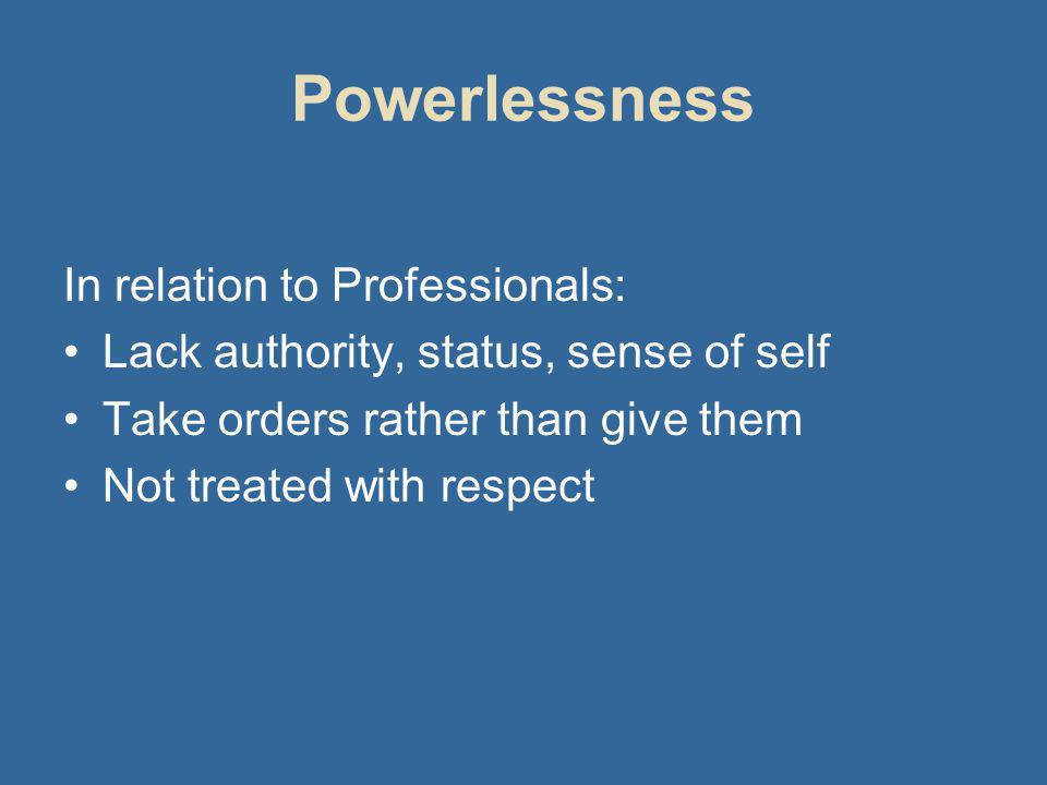 Powerlessness In relation to Professionals: Lack authority, status, sense of self Take orders rather than give them Not treated with respect