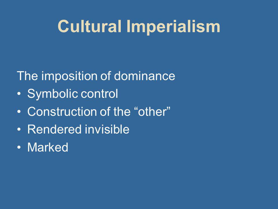 Cultural Imperialism The imposition of dominance Symbolic control Construction of the other Rendered invisible Marked