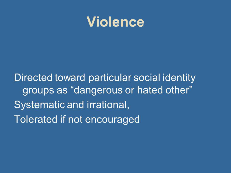 Violence Directed toward particular social identity groups as dangerous or hated other Systematic and irrational, Tolerated if not encouraged