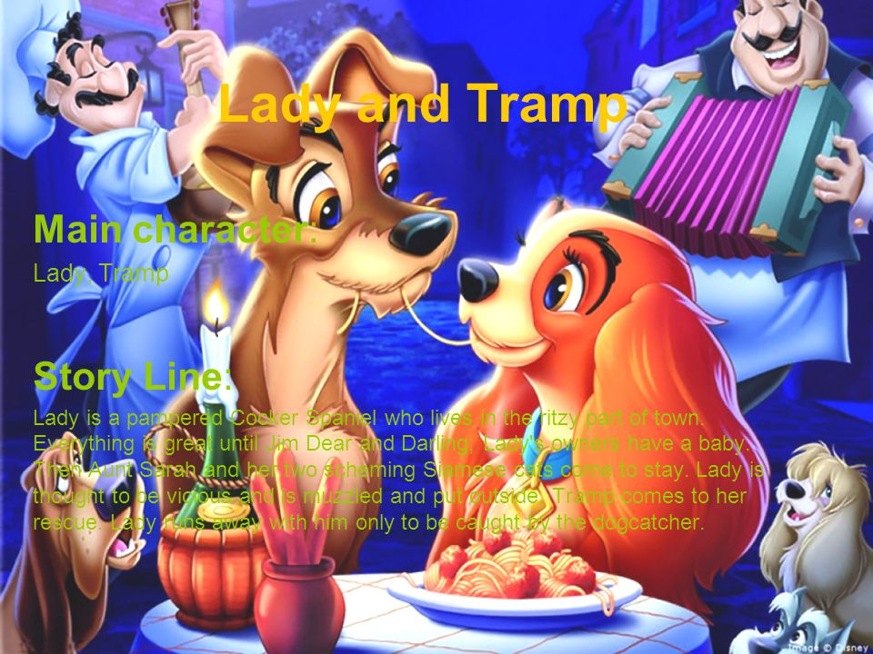 Lady and Tramp Main character: Lady, Tramp Story Line: Lady is a pampered Cocker Spaniel who lives in the ritzy part of town. Everything is great unti