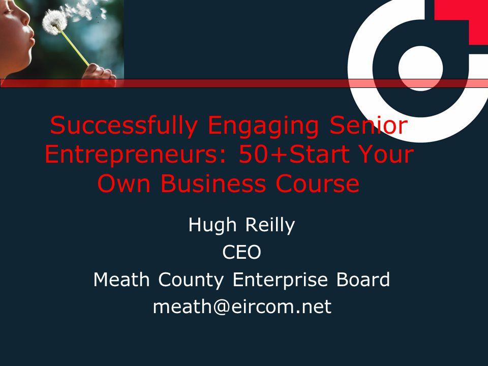 Successfully Engaging Senior Entrepreneurs: 50+Start Your Own Business Course Hugh Reilly CEO Meath County Enterprise Board meath@eircom.net