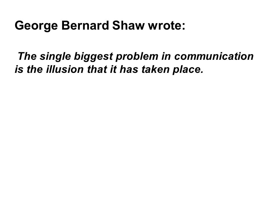 George Bernard Shaw wrote: The single biggest problem in communication is the illusion that it has taken place.