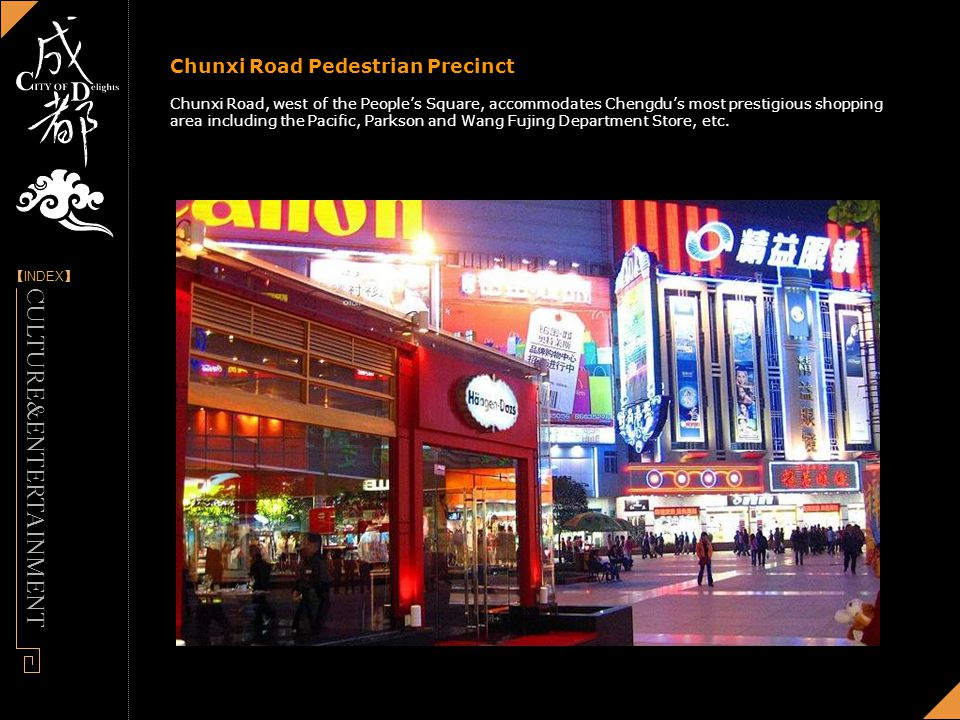 [] INDEX - Designed by Panny Chunxi Road Pedestrian Precinct Chunxi Road, west of the Peoples Square, accommodates Chengdus most prestigious shopping area including the Pacific, Parkson and Wang Fujing Department Store, etc.