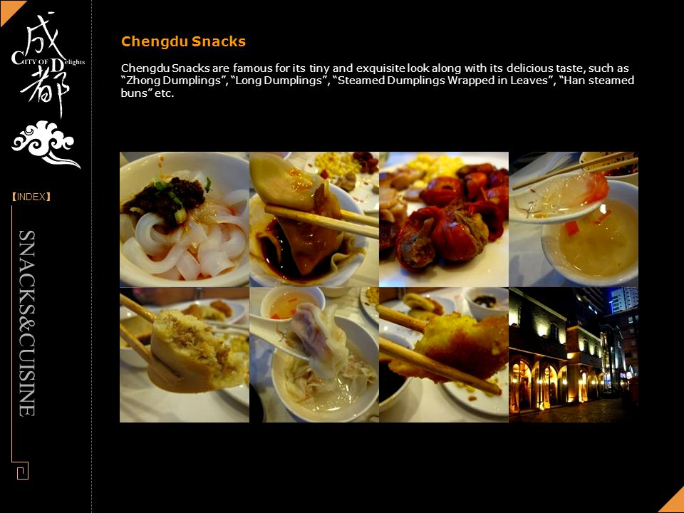 [] INDEX - Designed by Panny Chengdu Snacks Chengdu Snacks are famous for its tiny and exquisite look along with its delicious taste, such as Zhong Dumplings, Long Dumplings, Steamed Dumplings Wrapped in Leaves, Han steamed buns etc.