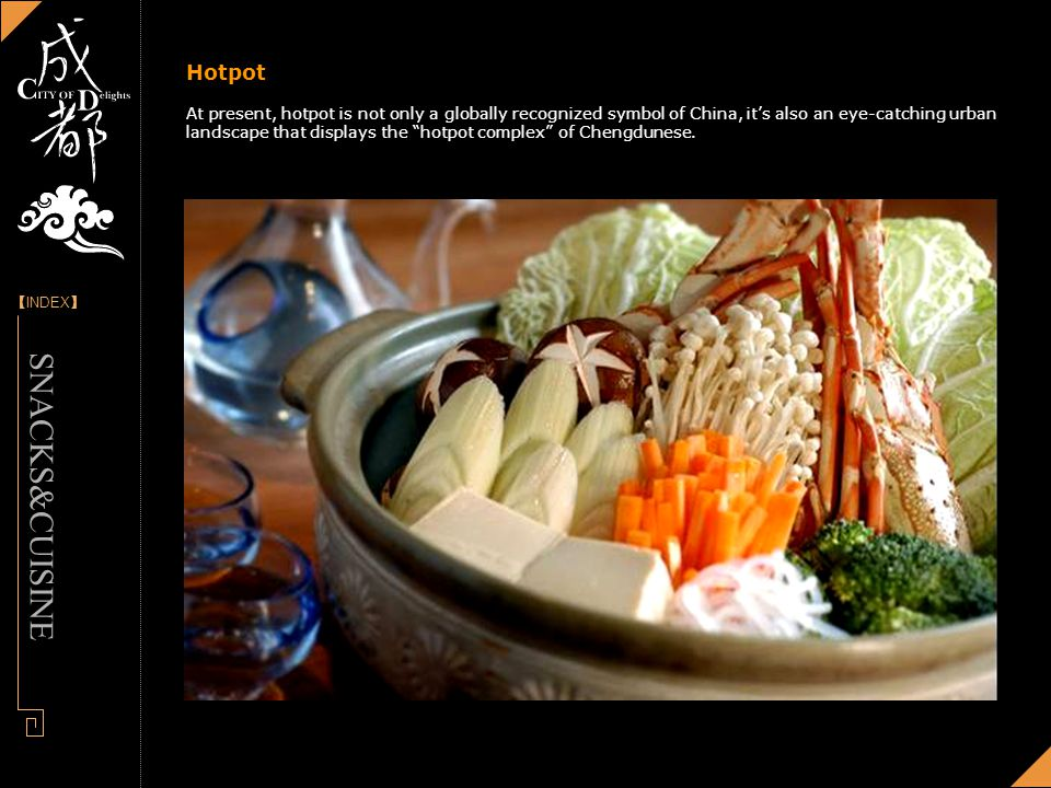 [] INDEX - Designed by Panny Hotpot At present, hotpot is not only a globally recognized symbol of China, its also an eye-catching urban landscape that displays the hotpot complex of Chengdunese.